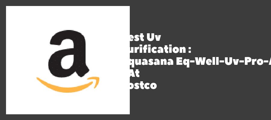 Best Uv Purification : Aquasana Eq-Well-Uv-Pro-Ast - At Costco